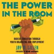 The Power in the Room - Radical Education Through Youth Organizing and Employment audiobook by Jay Gillen