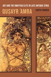 Qusayr 'Amra: Art and the Umayyad Elite in Late Antique Syria ebook by Fowden, Garth