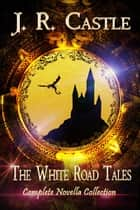 The White Road Tales Complete Collection - White Road Tales, #4 ebook by J. R. Castle