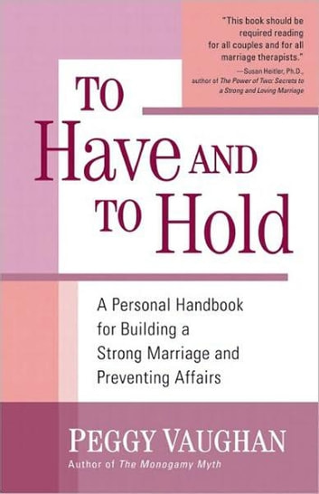 To Have and To Hold - A Personal Handbook for Building a Strong Marriage and Preventing Affairs ebook by Peggy Vaughan