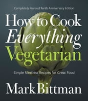 How to Cook Everything Vegetarian - Completely Revised Tenth Anniversary Edition ebook by Mark Bittman
