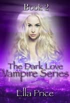 The Dark Love Vampire Series: Book 2 - The Dark Love Vampire Series, #2 ebook by Ella Price