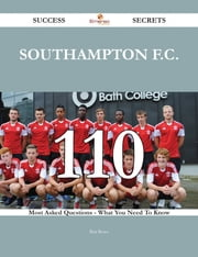 Southampton F.C. 110 Success Secrets - 110 Most Asked Questions On Southampton F.C. - What You Need To Know ebook by Rita Rowe