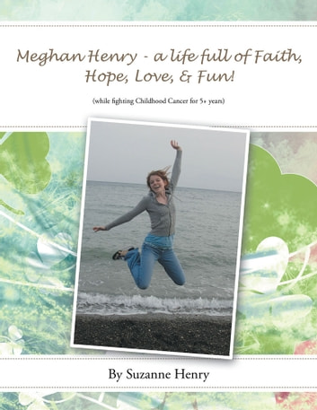 Meghan Henry - a life full of Faith, Hope, Love, & Fun! - (while fighting Childhood Cancer for 5+ years) ebook by Suzanne Henry