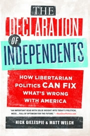 The Declaration of Independents - How Libertarian Politics Can Fix What's Wrong with America ebook by Nick Gillespie,Matt Welch