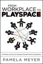 From Workplace to Playspace - Innovating, Learning and Changing Through Dynamic Engagement ebook by Pamela Meyer