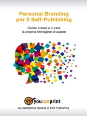 Personal Branding per il Self-Publishing - Come creare e curare la propria immagine di autore ebook by Staff Youcanprint