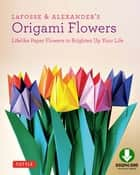 LaFosse & Alexander's Origami Flowers Kit - Lifelike Paper Flowers to Brighten Up Your Life: Origami Book,with 20 Projects Downloadable Video: Great for Kids & Adults! ebook by Michael G. LaFosse, Richard L. Alexander
