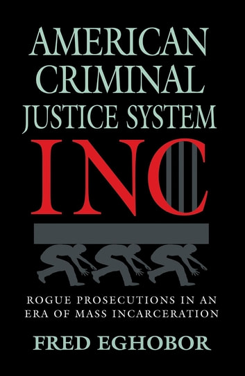AMERICAN CRIMINAL JUSTICE SYSTEM INC - Rogue Prosecutions in an Era of Mass Incarceration ebook by Fred Eghobor