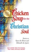 Chicken Soup for the Christian Soul - Stories to Open the Heart and Rekindle the Spirit ebook by Jack Canfield, Mark Victor Hansen