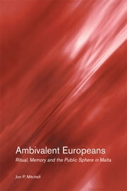 Ambivalent Europeans - Ritual, Memory and the Public Sphere in Malta ebook by Jon P. Mitchell