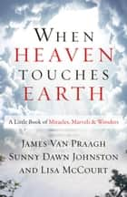 When Heaven Touches Earth - A Little Book of Miracles, Marvels, & Wonders ebook by James van Praagh, Sunny Dawn Johnston, Lisa McCourt