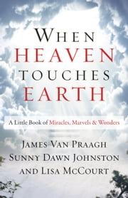 When Heaven Touches Earth - A Little Book of Miracles, Marvels, & Wonders ebook by James van Praagh,Sunny Dawn Johnston,Lisa McCourt