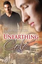Unearthing Cole ebook by A.M. Arthur