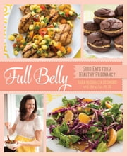 Full Belly - Good Eats for a Healthy Pregnancy ebook by Tara Mataraza Desmond,Shirley Fan, RD