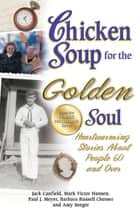 Chicken Soup for the Golden Soul - Heartwarming Stories About People 60 and Over ebook by Jack Canfield, Mark Victor Hansen, Paul J. Meyer,...