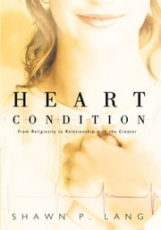Heart Condition - From Religiosity to Relationship with the Creator ebook by Shawn P. Lang