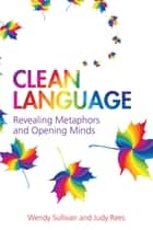 Clean Language - Revealing Metaphors and Opening Minds ebook by Wendy Sullivan