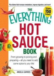 The Everything Hot Sauce Book: From growing to picking and preparing - all you ned to add some spice to your life! - From growing to picking and preparing - all you ned to add some spice to your life! ebook by Anglea Garbes