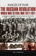The Russian Revolution - World War to Civil War, 1917–1921 ebook by Nik Cornish