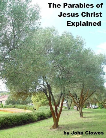 The Parables of Jesus Christ Explained ebook by John Clowes