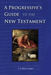A Progressive's Guide to the New Testament ebook by T.Collins Logan