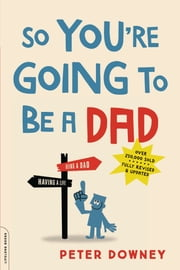 So You're Going to Be a Dad, revised edition ebook by Peter Downey