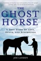 The Ghost Horse - A True Story of Love, Death, and Redemption ebook by Joe Layden