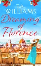 Dreaming of Florence - The feel-good read of spring! ebook by T.A. Williams