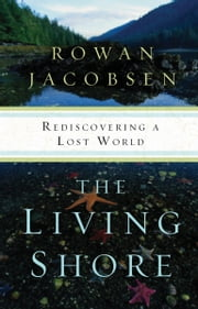The Living Shore - Rediscovering a Lost World ebook by Rowan Jacobsen