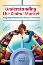 Understanding the Global Market: Navigating the International Business Environment - Navigating the International Business Environment ebook by Bruce D. Keillor