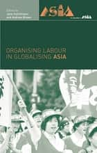 Organising Labour in Globalising Asia ebook by Andrew Brown,Jane Hutchison