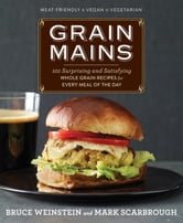 Grain Mains: 101 Surprising and Satisfying Whole Grain Recipes for Every Meal of the Day - 101 Surprising and Satisfying Whole Grain Recipes for Every Meal of the Day ebook by Bruce Weinstein,Mark Scarbrough