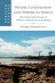 Water, Civilisation and Power in Sudan - The Political Economy of Military-Islamist State Building ebook by Harry Verhoeven