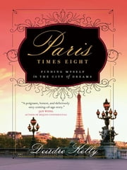 Paris Times Eight - Finding Myself in the City of Dreams ebook by Deirdre Kelly
