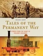 Tales of the Permanent Way - Stories from the Heart of Ireland's Railways ebook by Michael Barry