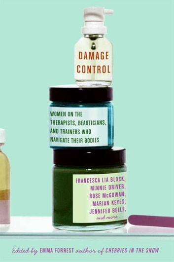 Damage Control - Women on the Therapists, Beauticians, and Trainers Who Navigate Their Bodies ebook by Emma Forrest