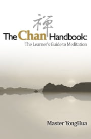 The Chan Handbook: - The Learner's Guide to Meditation ebook by Master YongHua,Bodhi Light International, Inc.