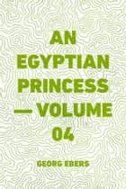 An Egyptian Princess — Volume 04 ebook by Georg Ebers