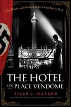 The Hotel on Place Vendome - Life, Death, and Betrayal at the Hotel Ritz in Paris ebook by Tilar J. Mazzeo