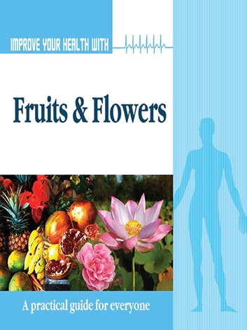 Improve Your Health With Fruits and Flowers ebook by Rajeev Sharma