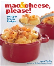 Mac & Cheese, Please! - 50 Super Cheesy Recipes ebook by Laura Werlin