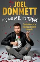 It's Not Me, It's Them - Confessions of a hopeless modern romantic - THE SUNDAY TIMES BESTSELLER ebook by Joel Dommett