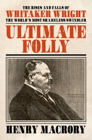 Ultimate Folly - The Rises and Falls of Whitaker Wright ebook by Henry MacRory