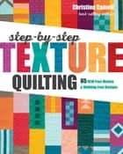 Step-by-Step Texture Quilting - 65 New Free-Motion & Walking-Foot Designs ebook by Christina Cameli
