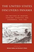 The United States Discovers Panama - The Writings of Soldiers, Scholars, Scientists, and Scoundrels, 1850D1905 ebook by Michael J. LaRosa, Germán R. Mejía