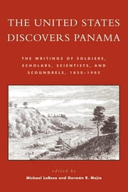 The United States Discovers Panama - The Writings of Soldiers, Scholars, Scientists, and Scoundrels, 1850D1905 ebook by Michael J. LaRosa,Germán R. Mejía