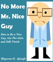No More Mr Nice Guy: How to Be a Nice Guy, Get The Girls and Still Finish First - Lifestyle Design,Freedom Lifestyle and Motivational Self Help Series ebook by Mayowa O. Ajisafe