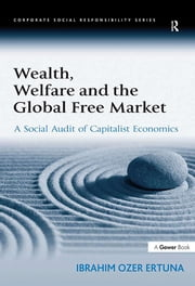Wealth, Welfare and the Global Free Market - A Social Audit of Capitalist Economics ebook by Ibrahim Ozer Ertuna