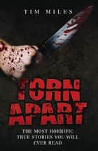 Torn Apart - The Most Horrific True Murder Stories You'll Ever Read ebook by Tim Miles